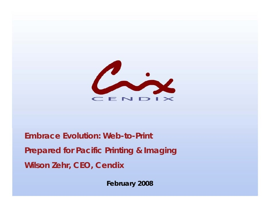 Embrace Evolution: Web-to-Print Prepared for Pacific Printing & Imaging Wilson Zehr, CEO, Cendix                       Feb...