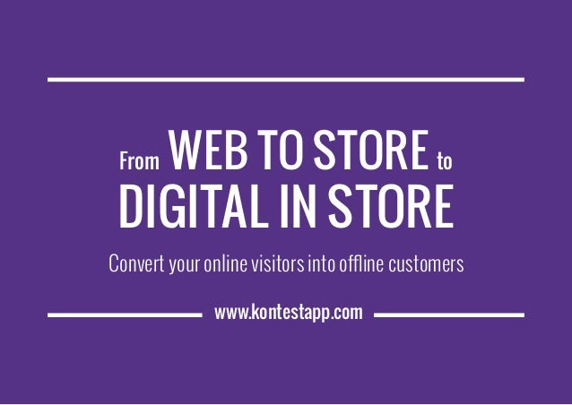 www.kontestapp.com From Web to Store to Digital in Store Convert your online visitors into offline customers