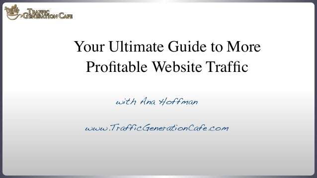 Your Ultimate Guide to More Profitable Website Traffic with Ana Hoffman www.TrafficGenerationCafe.com  www.TrafficGeneration...