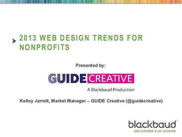 2013 WEB DESIGN TRENDS FORNONPROFITS                         Presented by:Kelley Jarrett, Market Manager – GUIDE Creative ...
