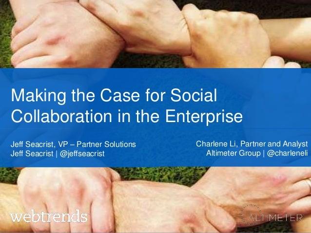 Making the Case for SocialCollaboration in the EnterpriseCharlene Li, Partner and AnalystAltimeter Group   @charleneliJeff...