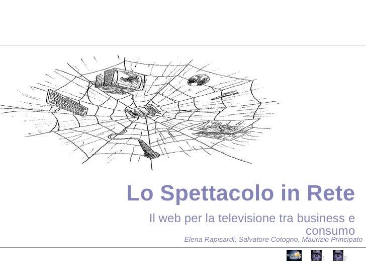 Il web per la televisione tra business e consumo Lo Spettacolo in Rete Elena Rapisardi, Salvatore Cotogno, Maurizio Princi...