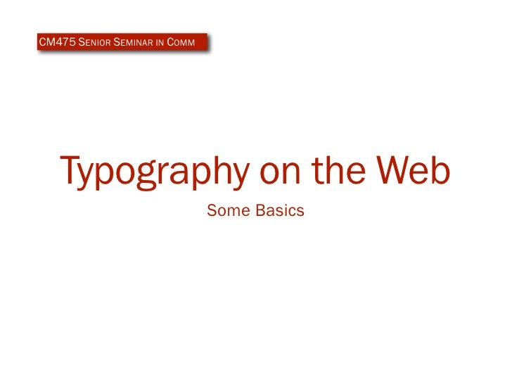 CM475 SENIOR SEMINAR IN COMM        Typography on the Web                                Some Basics