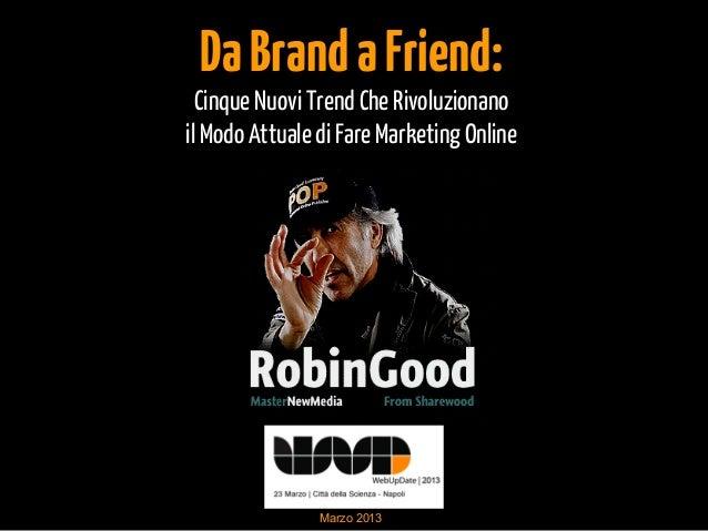 Da Brand a Friend:  Cinque Nuovi Trend Che Rivoluzionanoil Modo Attuale di Fare Marketing Online                Marzo 2013