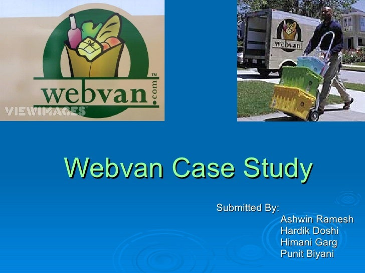 Webvan Case Study           Submitted By:                           Ashwin Ramesh                           Hardik Doshi  ...