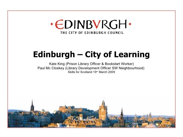 Edinburgh – City of Learning Kate King (Prison Library Officer & Bookstart Worker) Paul Mc Closkey (Library Development Of...