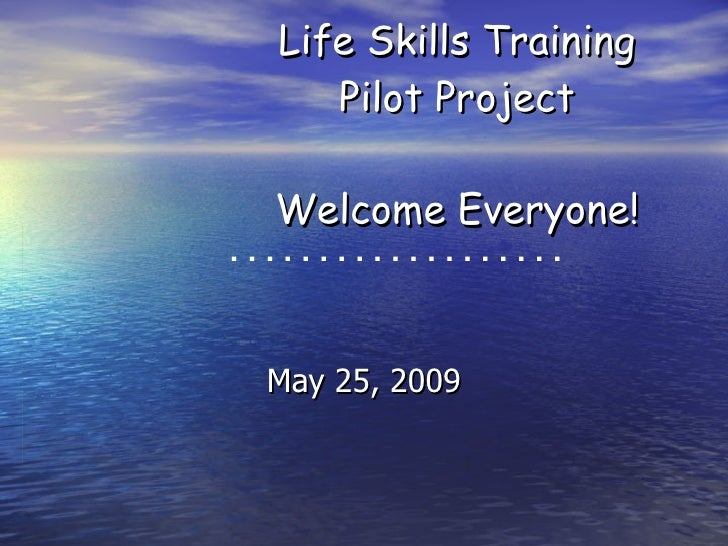 Life Skills Training Pilot Project Welcome Everyone! May 25, 2009