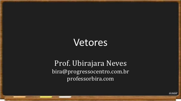 Vetores<br />Prof. Ubirajara Nevesbira@progressocentro.com.brprofessorbira.com<br />
