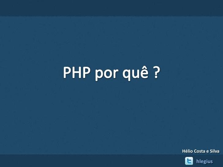 PHP porquê ?<br />Hélio Costa e Silva <br />hlegius<br />