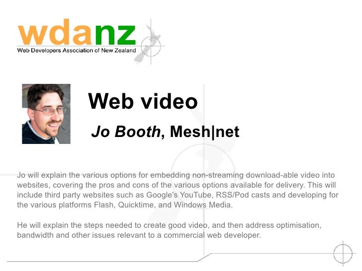 Web video                      Jo Booth, Mesh|net  Jo will explain the various options for embedding non-streaming downloa...