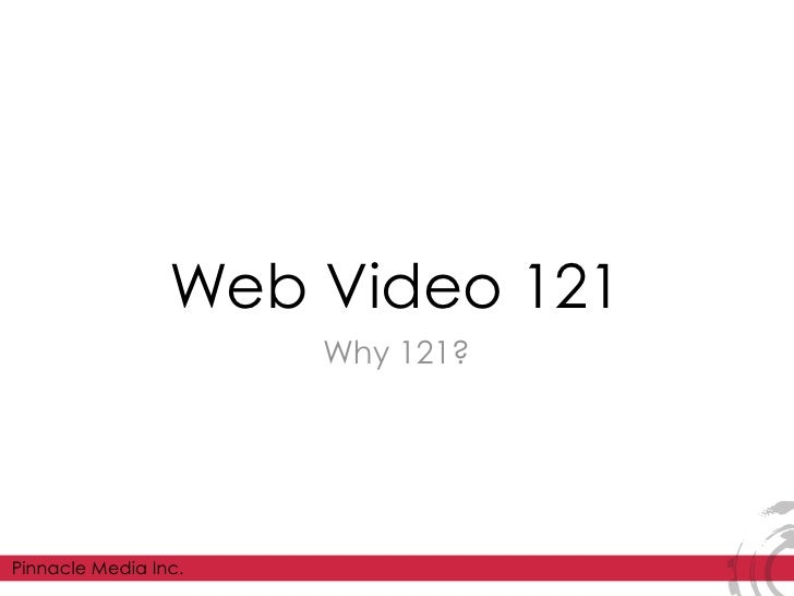 Web Video 121                       Why 121?     Pinnacle Media Inc.