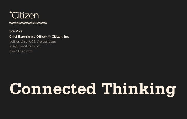 Connected Thinking Sce Pike Chief Experience Officer @ Citizen, Inc. twitter: @spike75, @pluscitizen sce@pluscitizen.com...