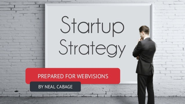 PREPARED FOR WEBVISIONS BY NEAL CABAGE Startup Strategy