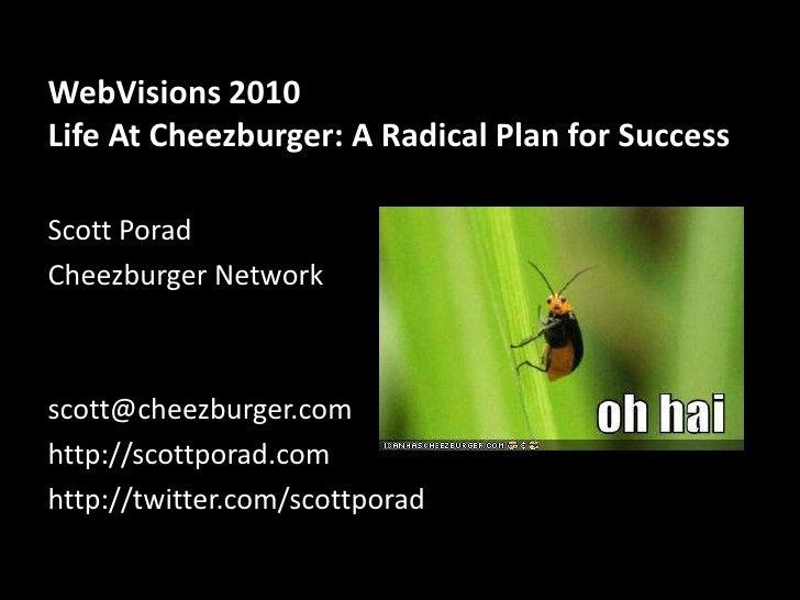 WebVisions 2010Life At Cheezburger: A Radical Plan for Success<br />Scott Porad<br />Cheezburger Network<br />scott@cheezb...