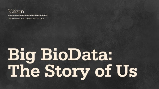 WEBVISIONS PORTLAND / MAY 9, 2014 Big BioData: The Story of Us