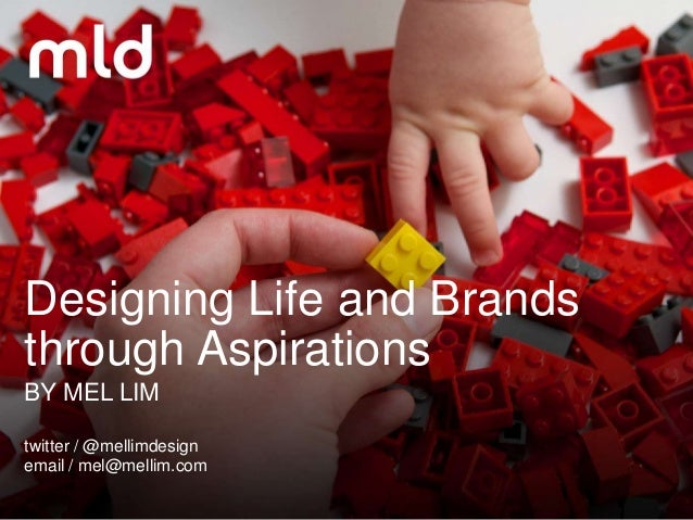 Designing Life and Brandsthrough AspirationsBY MEL LIMtwitter / @mellimdesignemail / mel@mellim.com