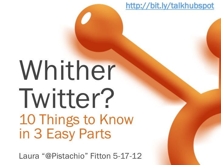 "http://bit.ly/talkhubspotWhitherTwitter?10 Things to Knowin 3 Easy PartsLaura ""@Pistachio"" Fitton 5-17-12"