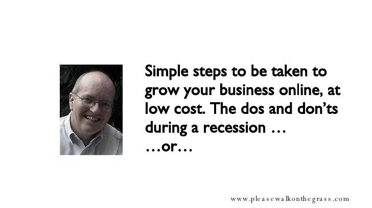 Simple steps to be taken to grow your business online, at low cost. The dos and don'ts during a recession … …or…