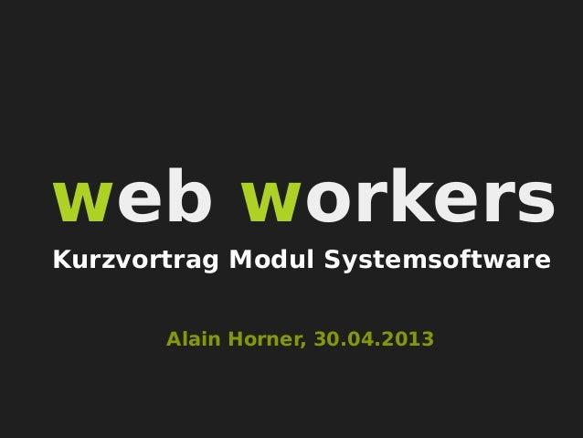 web workersAlain Horner, 30.04.2013Kurzvortrag Modul Systemsoftware