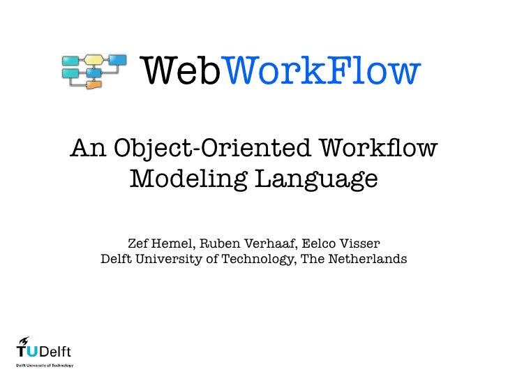 WebWorkFlow An Object-Oriented Workflow     Modeling Language        Zef Hemel, Ruben Verhaaf, Eelco Visser   Delft Univers...