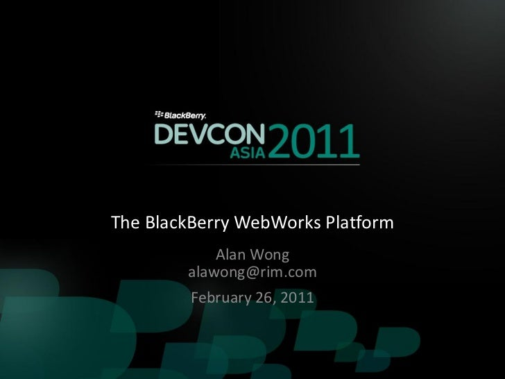 The BlackBerry WebWorks Platform            Alan Wong        alawong@rim.com         February 26, 2011