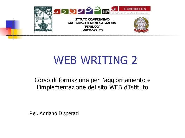 WEB WRITING 2 Corso di formazione per l'aggiornamento e l'implementazione del sito WEB d'Istituto Rel. Adriano Disperati