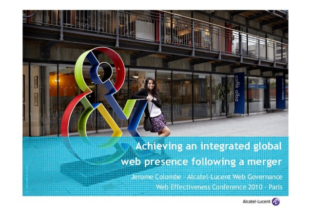 ©Alcatel-Lucent Achieving an integrated global web presence following a merger Jerome Colombe – Alcatel-Lucent Web Governa...