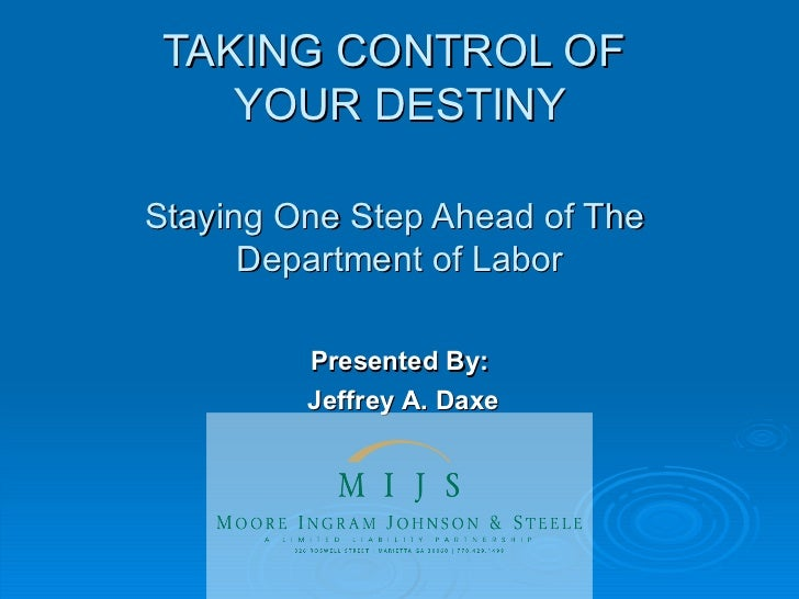 TAKING CONTROL OF  YOUR DESTINY Staying One Step Ahead of The  Department of Labor Presented By: Jeffrey A. Daxe