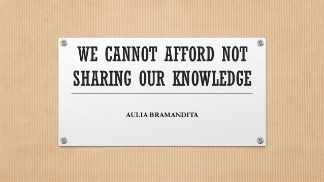 WE CANNOT AFFORD NOTSHARING OUR KNOWLEDGE      AULIA BRAMANDITA