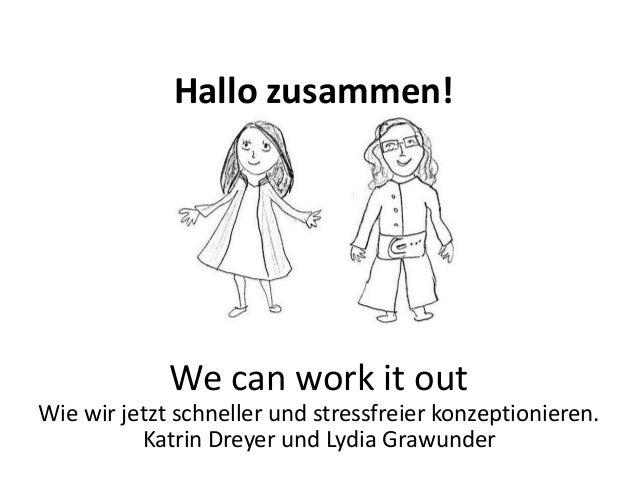 Hallo zusammen! We can work it out Wie wir jetzt schneller und stressfreier konzeptionieren. Katrin Dreyer und Lydia Grawu...