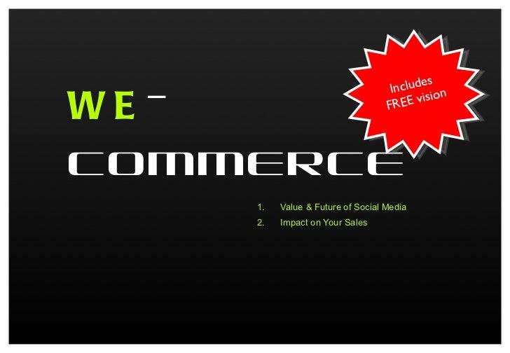 WE -COMMERCE <ul><li>Value & Future of Social Media </li></ul><ul><li>Impact on Your Sales </li></ul>Includes  FREE vision