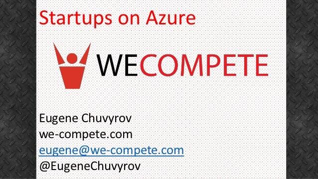 Startups on AzureEugene Chuvyrovwe-compete.comeugene@we-compete.com@EugeneChuvyrov