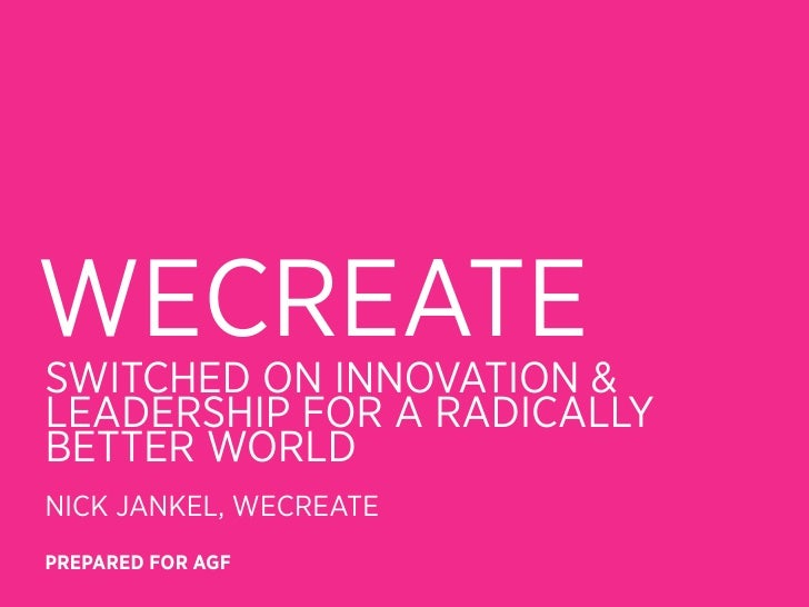 WECREATESWITCHED ON INNOVATION &LEADERSHIP FOR A RADICALLYBETTER WORLDNICK JANKEL, WECREATEPREPARED FOR AGF
