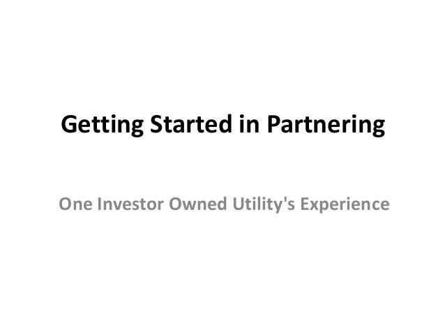Getting Started in Partnering One Investor Owned Utility's Experience