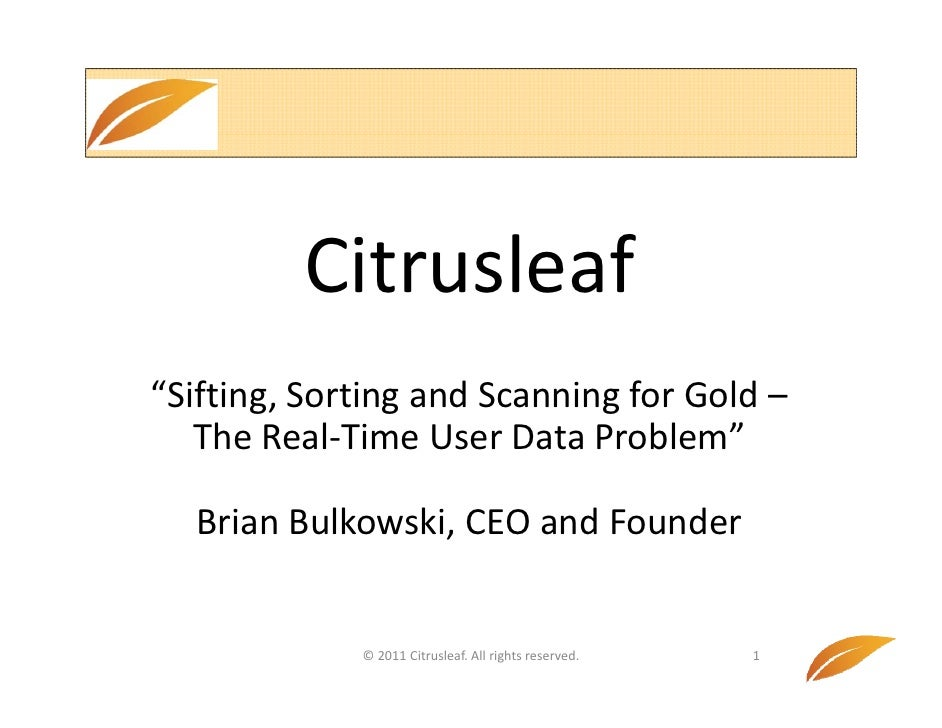 "Citrusleaf""Sifting, Sorting and Scanning for Gold –       g,       g            g   The Real‐Time User Data Problem""  Bria..."