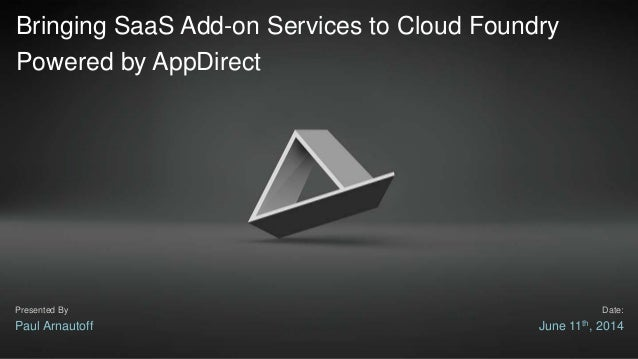 Bringing SaaS Add-on Services to Cloud Foundry Powered by AppDirect Paul Arnautoff June 11th, 2014 Presented By Date: