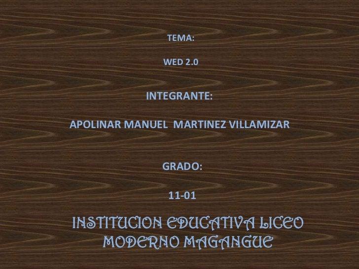 TEMA:              WED 2.0            INTEGRANTE:APOLINAR MANUEL MARTINEZ VILLAMIZAR              GRADO:               11-...