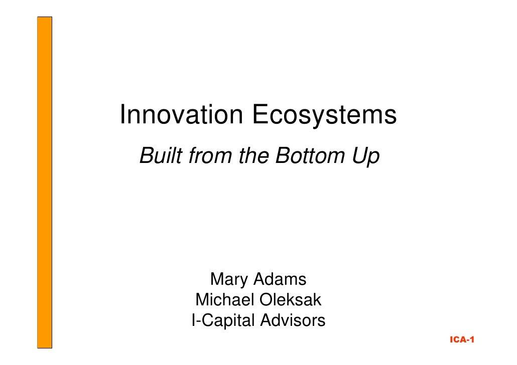 Innovation Ecosystems  Built from the Bottom Up              Mary Adams        Michael Oleksak       I-Capital Advisors   ...