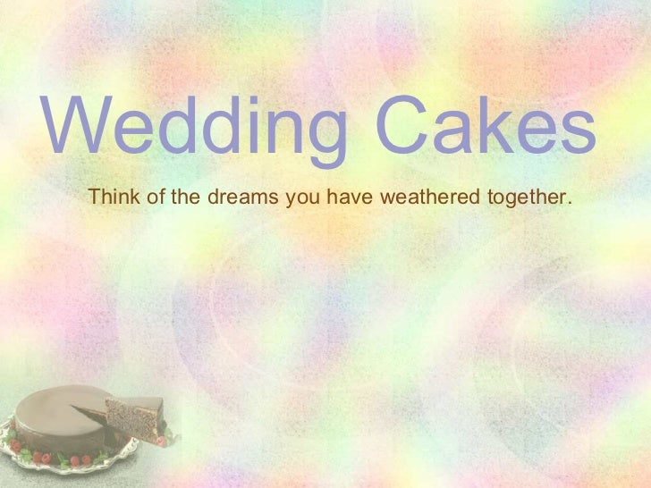 Wedding Cakes Think of the dreams you have weathered together.