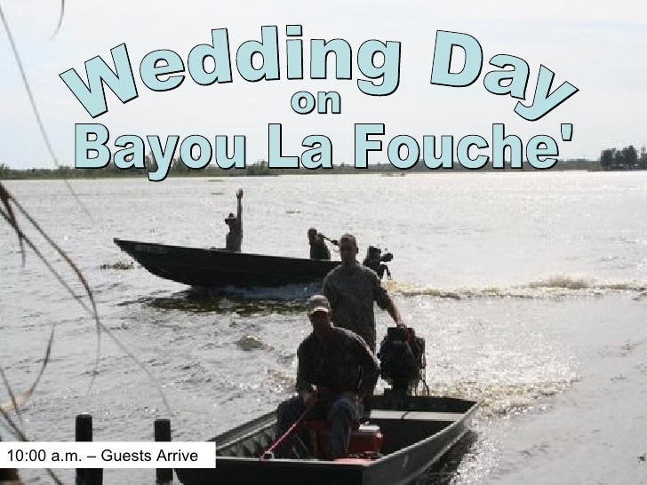 Wedding Day on Bayou La Fouche' 10:00 a.m. – Guests Arrive