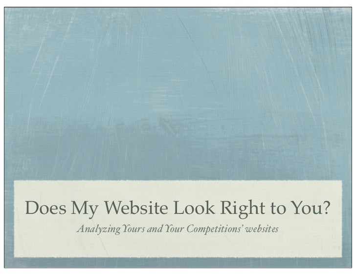 Does My Website Look Right to You?     Analyzing Yours and Your Competitions' websites
