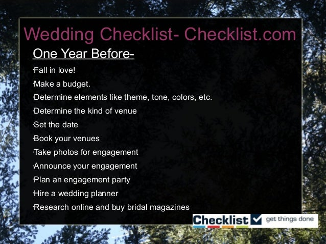 Wedding Checklist- Checklist.com One Year Before- •Fall in love! •Make a budget. •Determine elements like theme, tone, col...