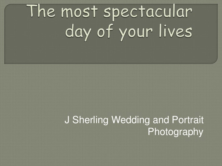 The most spectacular day of your lives<br />J Sherling Wedding and Portrait Photography<br />