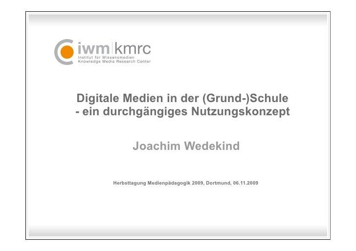 Digitale Medien in der (Grund-)Schule - ein durchgängiges Nutzungskonzept               Joachim Wedekind        Herbsttagu...