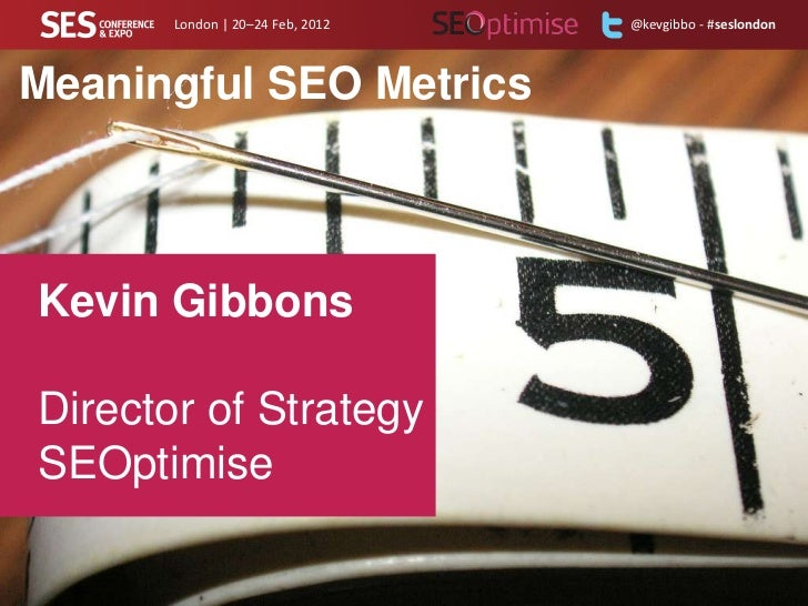 London | 20–24 Feb, 2012   @kevgibbo - #seslondonMeaningful SEO MetricsKevin GibbonsDirector of StrategySEOptimise