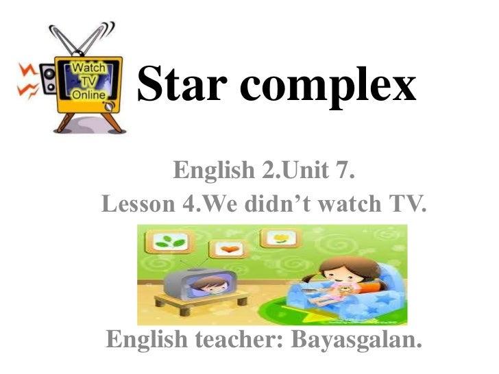 Star complex      English 2.Unit 7.Lesson 4.We didn't watch TV.English teacher: Bayasgalan.