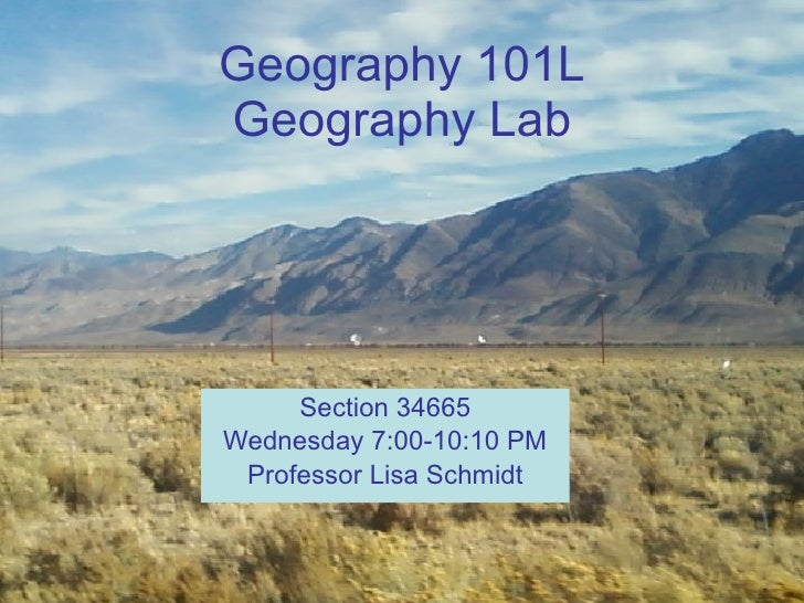 Geography 101L Geography Lab Section 34665 Wednesday 7:00-10:10 PM Professor Lisa Schmidt