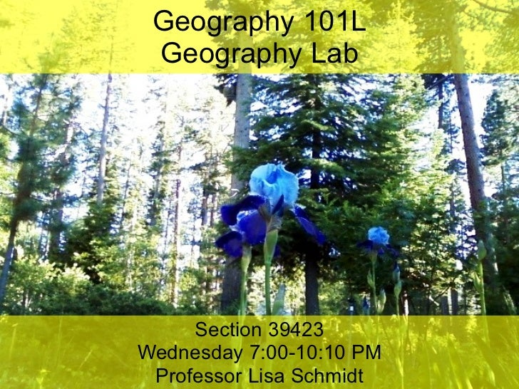 Geography 101L Geography Lab Section 39423 Wednesday 7:00-10:10 PM Professor Lisa Schmidt