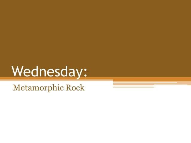 Wednesday: Metamorphic Rock