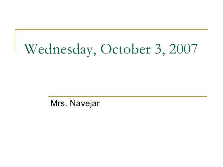 Wednesday, October 3, 2007 Mrs. Navejar